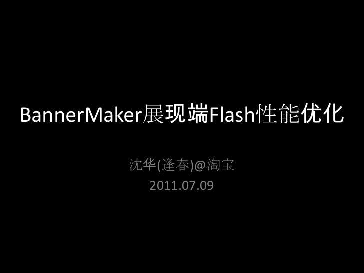 BannerMaker展现端Flash性能优化<br />沈华(逢春)@淘宝<br />2011.07.09<br />