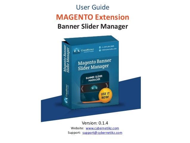 User Guide MAGENTO Extension Banner Slider Manager Version: 0.1.4 Website: www.cybernetikz.com Support: support@cybernetik...
