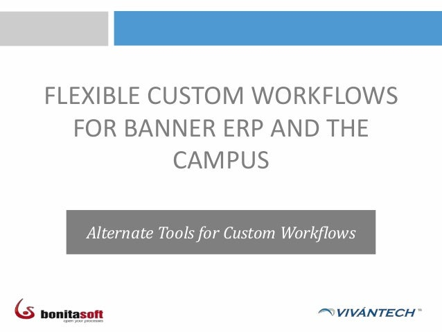 FLEXIBLE CUSTOM WORKFLOWSFOR BANNER ERP AND THECAMPUSAlternate Tools for Custom Workflows