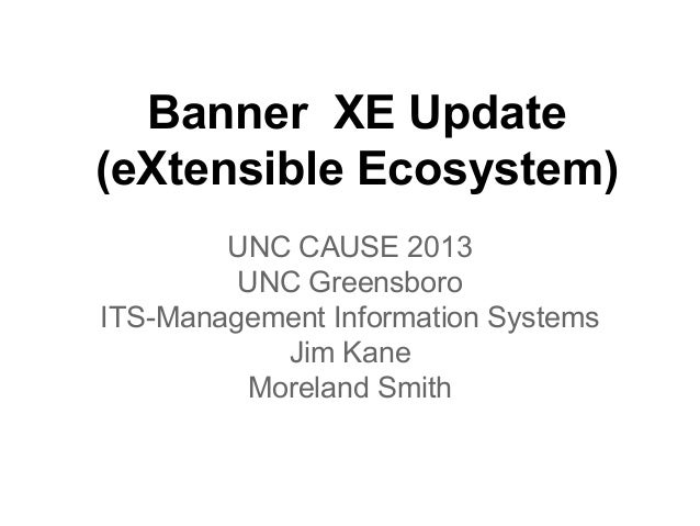 Banner XE Update (eXtensible Ecosystem) UNC CAUSE 2013 UNC Greensboro ITS-Management Information Systems Jim Kane Moreland...