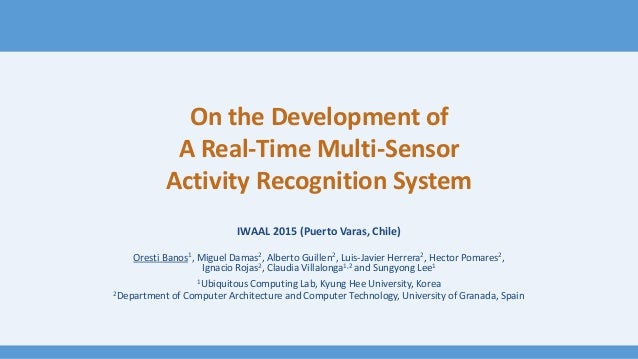 On the Development of A Real-Time Multi-Sensor Activity Recognition System IWAAL 2015 (Puerto Varas, Chile) Oresti Banos1,...