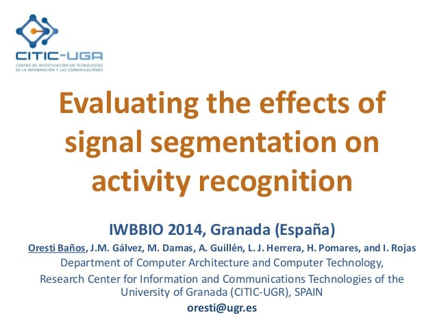 Evaluating the effects of signal segmentation on activity recognition IWBBIO 2014, Granada (España) Oresti Baños, J.M. Gál...