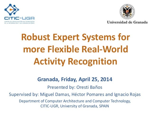 Robust Expert Systems for more Flexible Real-World Activity Recognition Granada, Friday, April 25, 2014 Presented by: Ores...