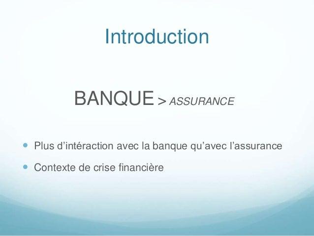 Introduction BANQUE >ASSURANCE  Plus d'intéraction avec la banque qu'avec l'assurance  Contexte de crise financière