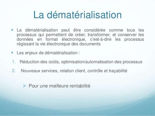 La dématérialisation  La dématérialisation peut être considérée comme tous les processus qui permettent de créer, transfo...