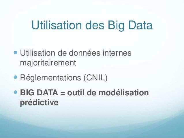 Utilisation des Big Data  Utilisation de données internes majoritairement  Réglementations (CNIL)  BIG DATA = outil de ...