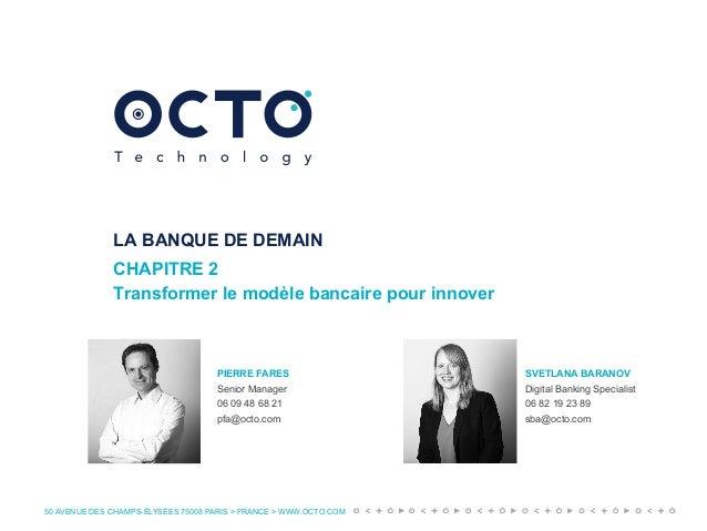 50 AVENUE DES CHAMPS-ÉLYSÉES 75008 PARIS > FRANCE > WWW.OCTO.COM LA BANQUE DE DEMAIN CHAPITRE 2 Transformer le modèle banc...