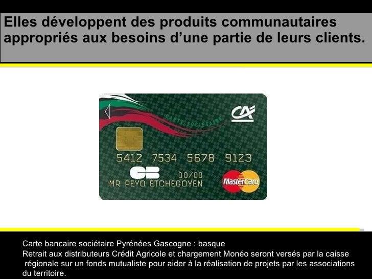 Elles développent des produits communautaires appropriés aux besoins d'une partie de leurs clients. Carte bancaire sociéta...