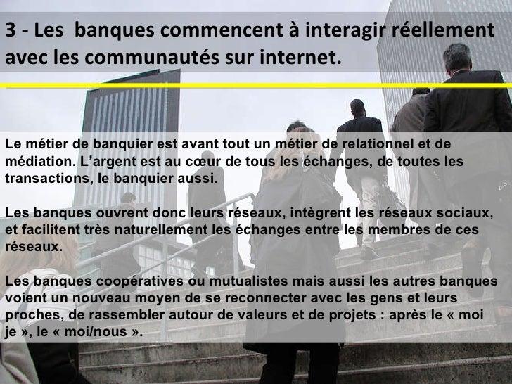 3 - Les  banques commencent à interagir réellement avec les communautés sur internet. Le métier de banquier est avant tout...