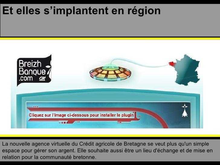 Et elles s'implantent en région La nouvelle agence virtuelle du Crédit agricole de Bretagne se veut plus qu'un simple espa...