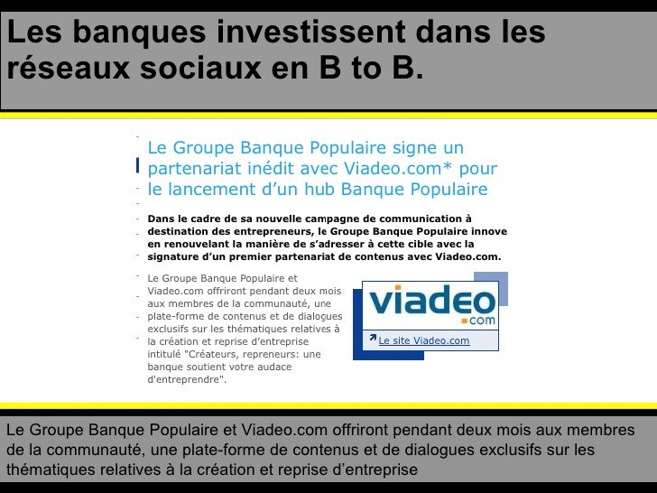 Les banques investissent dans les réseaux sociaux en B to B. Le Groupe Banque Populaire et Viadeo.com offriront pendant de...