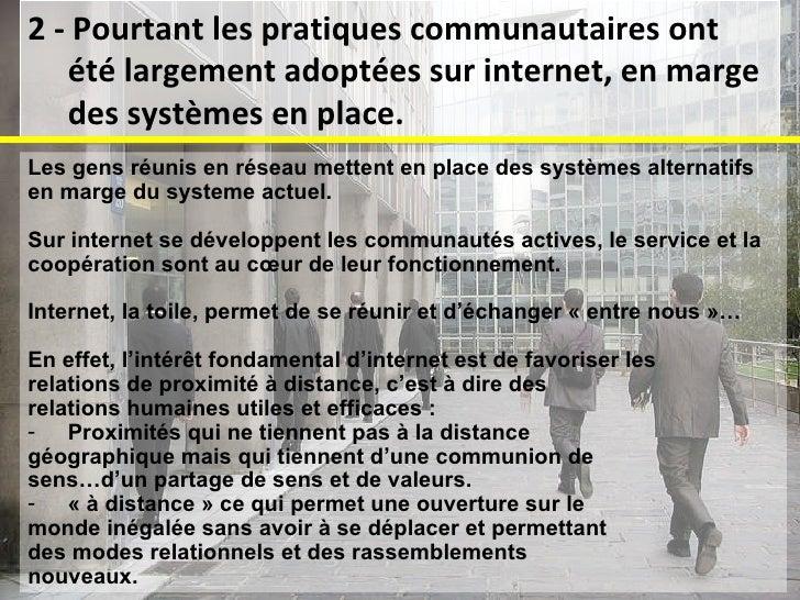 <ul><li>Les gens réunis en réseau mettent en place des systèmes alternatifs  </li></ul><ul><li>en marge du systeme actuel....