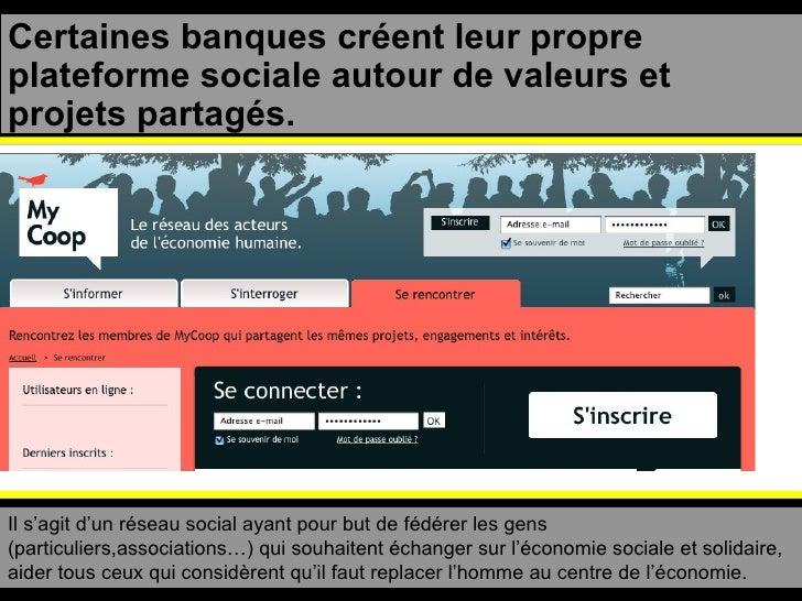 Certaines banques créent leur propre plateforme sociale autour de valeurs et projets partagés. Il s'agit d'un réseau socia...