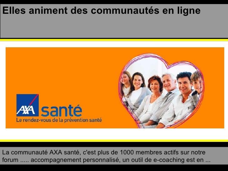 Elles animent des communautés en ligne La communauté AXA santé, c'est plus de 1000 membres actifs sur notre forum ..... ac...