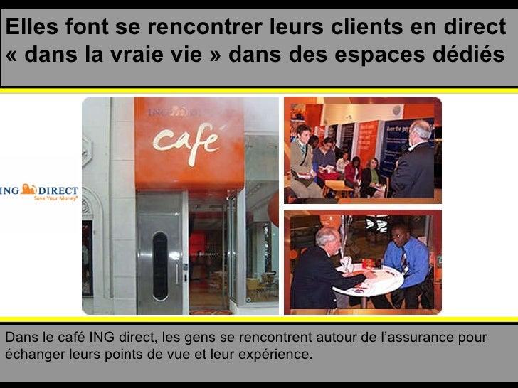 Elles font se rencontrer leurs clients en direct «dans la vraie vie» dans des espaces dédiés Dans le café ING direct, le...