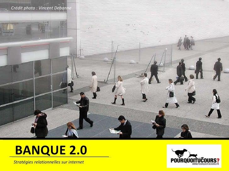 BANQUE 2.0 Stratégies relationnelles sur internet Crédit photo : Vincent Debanne