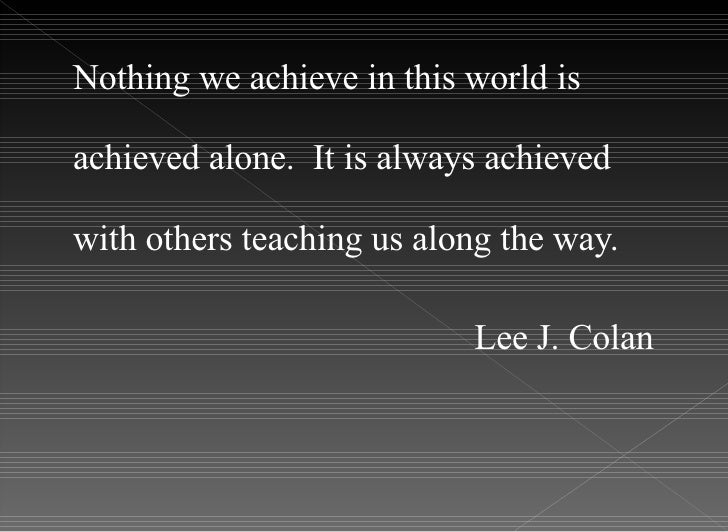 <ul><li>Nothing we achieve in this world is achieved alone.  It is always achieved with others teaching us along the way. ...