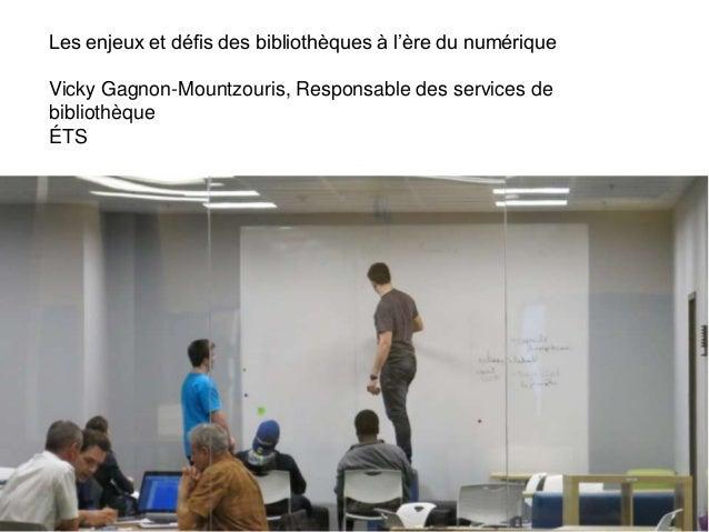 Les enjeux et défis des bibliothèques à l'ère du numérique Vicky Gagnon-Mountzouris, Responsable des services de bibliothè...