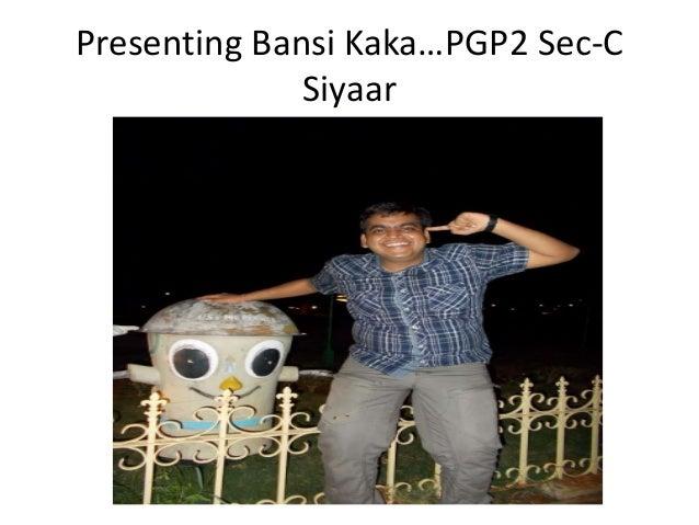 Presenting Bansi Kaka…PGP2 Sec-C              Siyaar