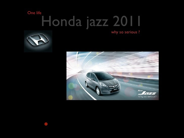 One life       Honda jazz 2011                 why so serious ?           •