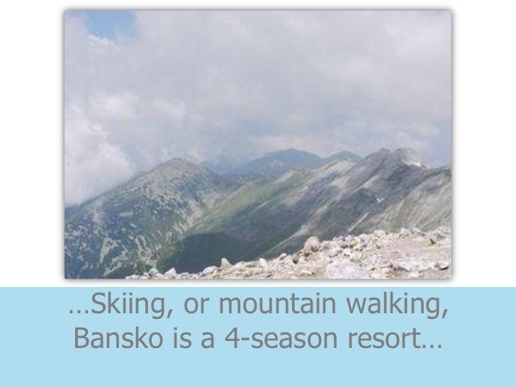 …Skiing, or mountain walking,Bansko is a 4-season resort…