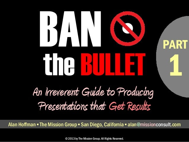 • PART  BAN  the BULLET  An Irreverent Guide to Producing  Presentations that Get Results  Alan Hoffman ▪ The Mission Grou...