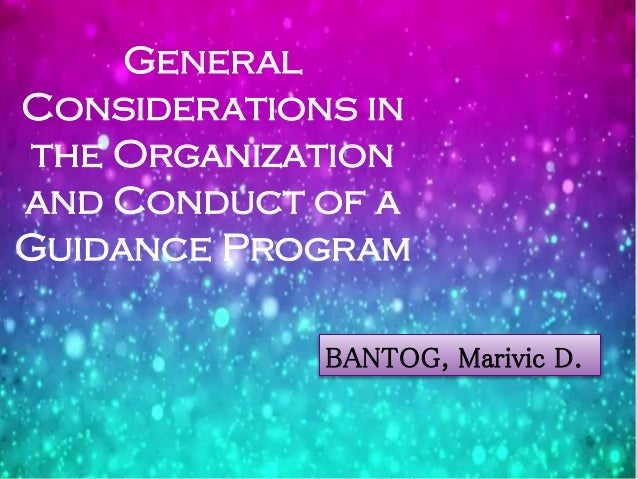 General Considerations in the Organization and Conduct of a Guidance Program BANTOG, Marivic D.