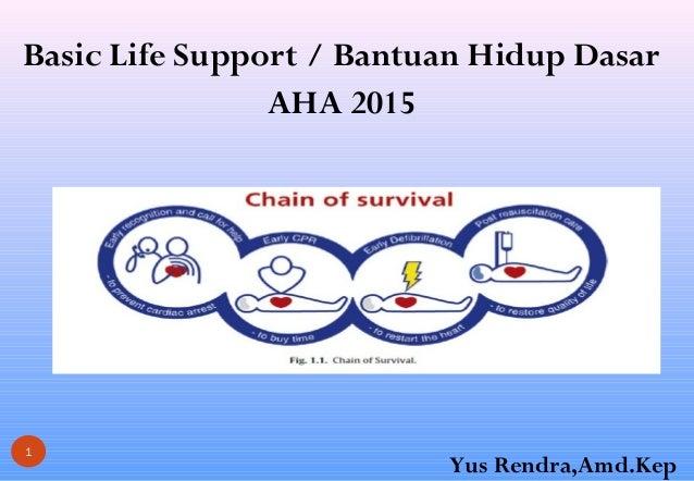 Basic Life Support / Bantuan Hidup Dasar AHA 2015 1 Yus Rendra,Amd.Kep