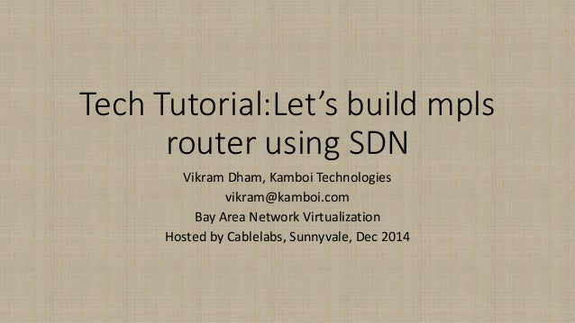 Tech Tutorial:Let'sbuild mplsrouter using SDN  Vikram Dham, KamboiTechnologies  vikram@kamboi.com  Bay Area Network Virtua...