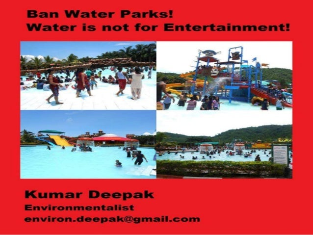 Ban Water Park; Water is not for entertainment Man shall cease to work without water as the machine can't work without oil...