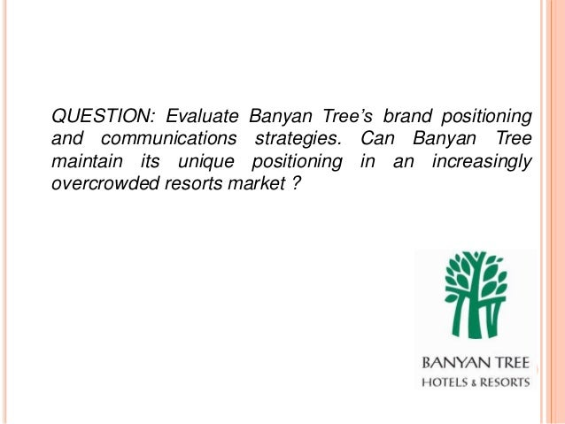 evaluate banyan tree s brand positioning and communication strategies Business case studies, leadership case study, tata group,ratan tata print page tell a friend brand ⁄ marketing communication strategies and advertising & promotional strategies decided to venture into tropical luxury resorts to create a brand for himself he started banyan tree.