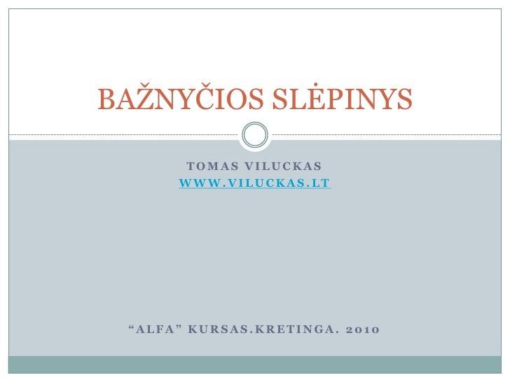 """Tomas Viluckas<br />www.viluckas.lt<br />""""Alfa"""" kursas.kretinga. 2010<br />BAŽNYČIOS SLĖPINYS<br />"""