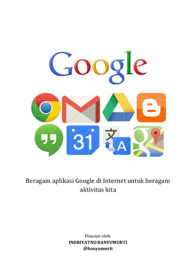 Beragam aplikasi Google di Internet untuk beragam aktivitas kita  Disusun oleh: INDRIYATNO BANYUMURT BANYUMURTI @banyumurt...