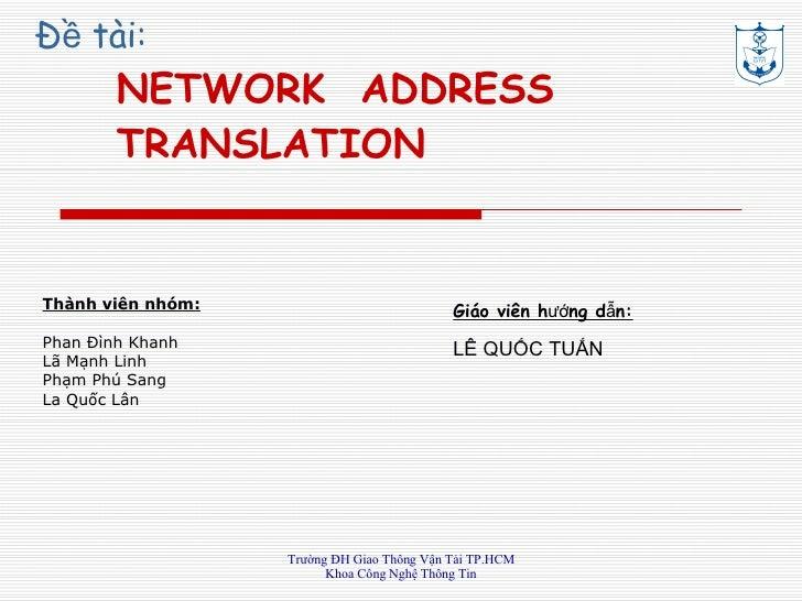 Đề tài: NETWORK  ADDRESS TRANSLAT ION Thành viên nhóm: Phan Đình Khanh Lã Mạnh Linh  Phạm Phú Sang  La Quốc Lân Giáo viên ...