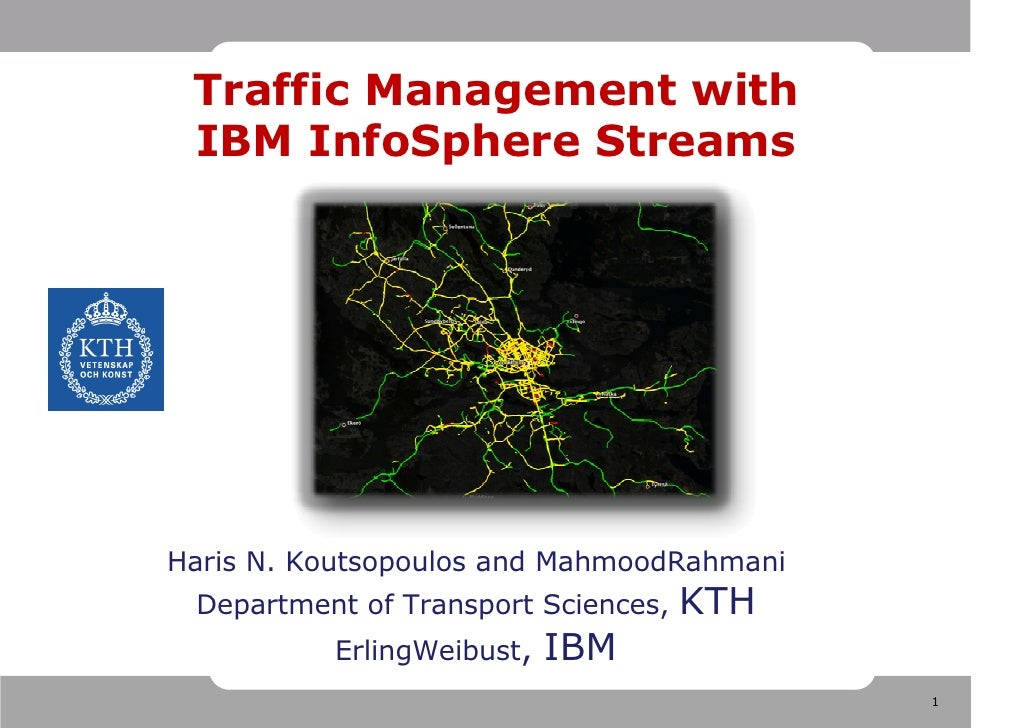 Traffic Management with  IBM InfoSphere Streams     Haris N. Koutsopoulos and MahmoodRahmani  Department of Transport Scie...
