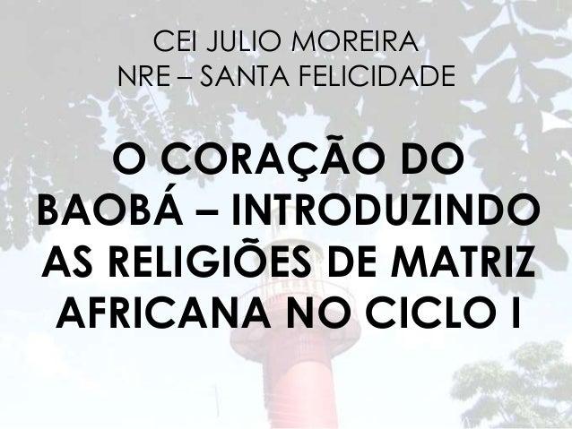 CEI JULIO MOREIRA  NRE – SANTA FELICIDADE  O CORAÇÃO DO  BAOBÁ – INTRODUZINDO  AS RELIGIÕES DE MATRIZ  AFRICANA NO CICLO I