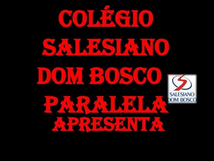 Colégio Salesiano Dom Bosco - Paralela<br />Apresenta<br />