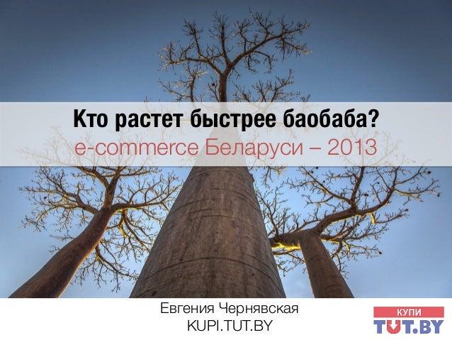 Кто растет быстрее баобаба?  e-commerce Беларуси – 2013   Евгения Чернявская1 KUPI.TUT.BY