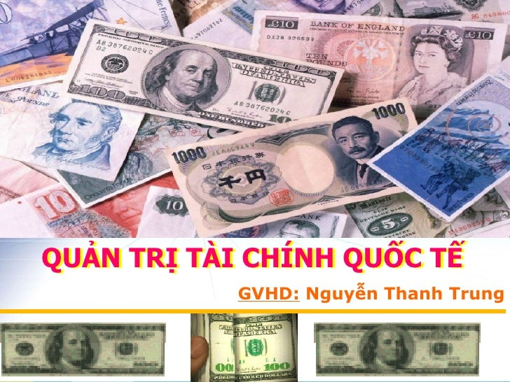 QUẢN TRỊ TÀI CHÍNH QUỐC TẾ QUẢN TRỊ TÀI CHÍNH QUỐC TẾ GVHD:  Nguyễn Thanh Trung