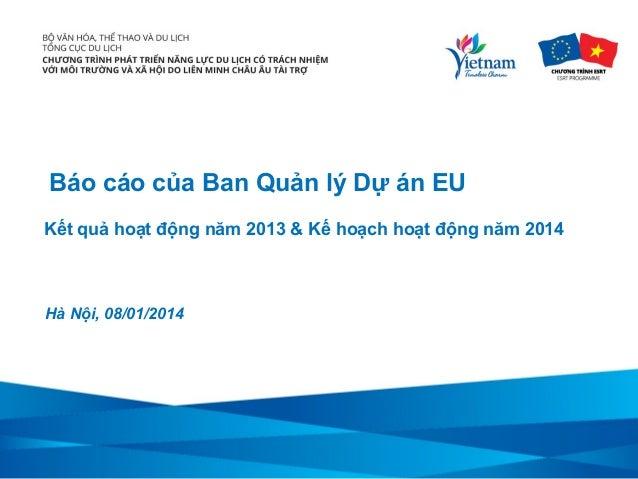 Báo cáo của Ban Quản lý Dự án EU Kết quả hoạt động năm 2013 & Kế hoạch hoạt động năm 2014  Hà Nội, 08/01/2014