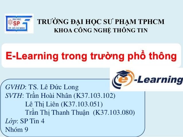 TRƯỜNG ĐẠI HỌC SƯ PHẠM TPHCM  KHOA CÔNG NGHỆ THÔNG TIN  E-Learning trong trường phổ thông  GVHD: TS. Lê Đức Long  SVTH: Tr...