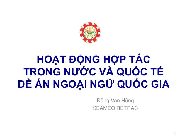 HOẠT ĐỘNG HỢP TÁC TRONG NƯỚC VÀ QUỐC TẾ ĐỀ ÁN NGOẠI NGỮ QUỐC GIA Đặng Văn Hùng SEAMEO RETRAC 1