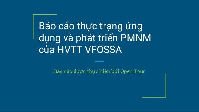 Báo cáo thực trạng ứng dụng và phát triển PMNM của HVTT VFOSSA Báo cáo được thực hiện bởi Open Tour