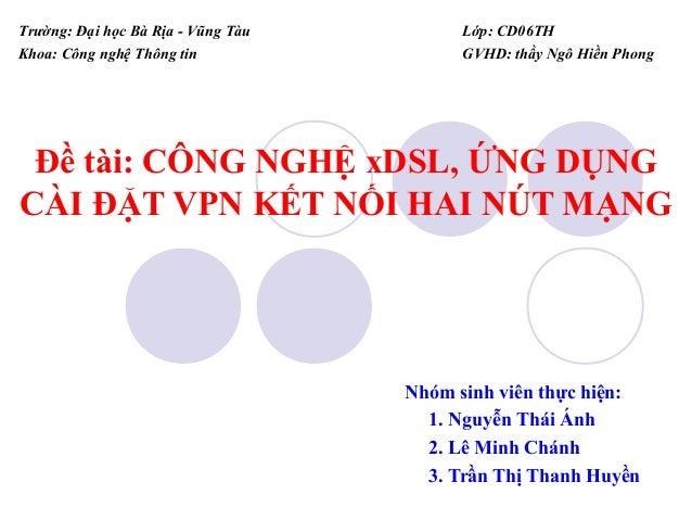 Trường: Đại học Bà Rịa - Vũng Tàu Khoa: Công nghệ Thông tin  Lớp: CD06TH GVHD: thầy Ngô Hiền Phong  Đề tài: CÔNG NGHỆ xDSL...