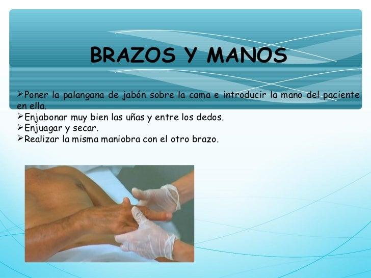 BRAZOS Y MANOSPoner la palangana de jabón sobre la cama e introducir la mano del pacienteen ella.Enjabonar muy bien las ...