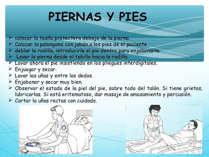 PIERNAS Y PIES colocar la toalla protectora debajo de la pierna. Colocar la palangana con jabón a los pies de el pacient...