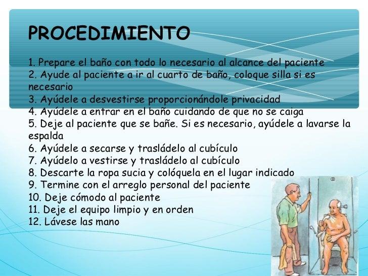 PROCEDIMIENTO1. Prepare el baño con todo lo necesario al alcance del paciente2. Ayude al paciente a ir al cuarto de baño, ...
