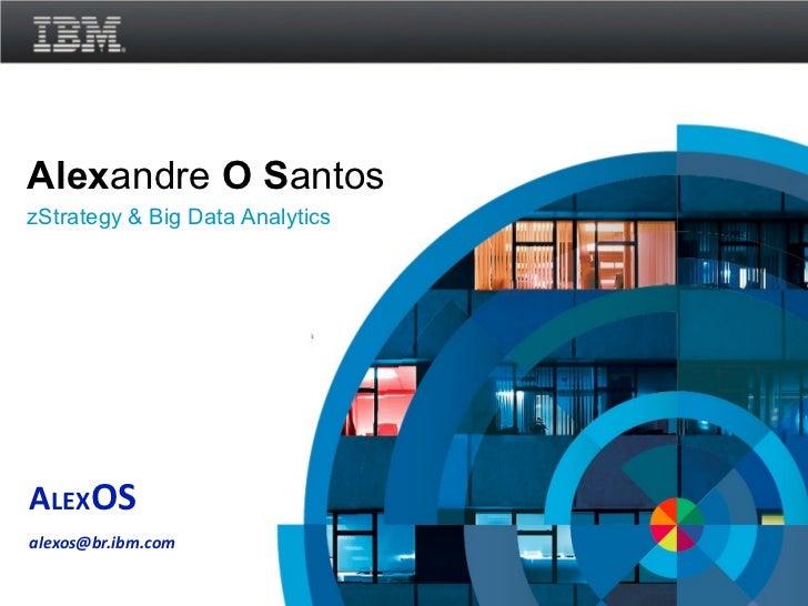 Alexandre O SantoszStrategy & Big Data AnalyticsALEXOSalexos@br.ibm.com                                 © 2011 IBM Corpora...