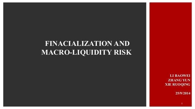 FINACIALIZATION AND  MACRO-LIQUIDITY RISK  LI BAOWEI  ZHANG YUN  XIE RUOQING  25/9/2014  1