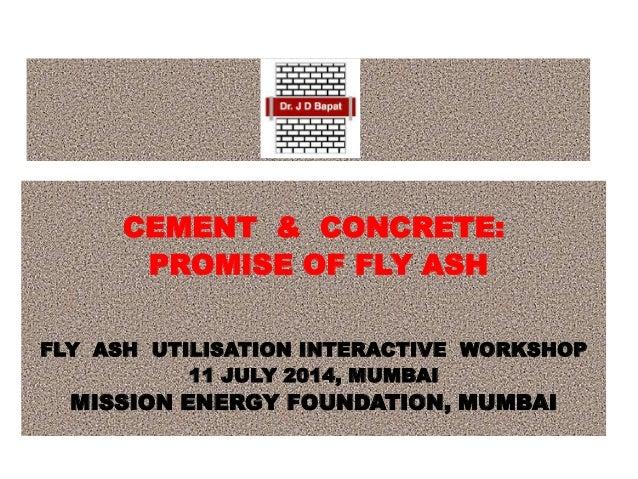 CEMENT & CONCRETE: PROMISE OF FLY ASH FLY ASH UTILISATION INTERACTIVE WORKSHOP 11 JULY 2014, MUMBAI MISSION ENERGY FOUNDAT...
